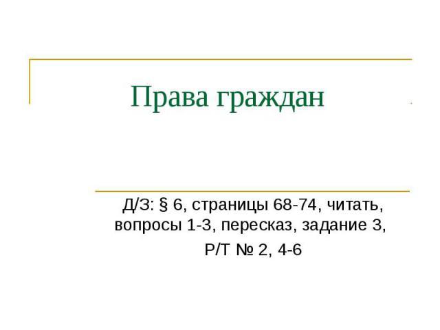 Права граждан Д/З: § 6, страницы 68-74, читать, вопросы 1-3, пересказ, задание 3, Р/Т № 2, 4-6