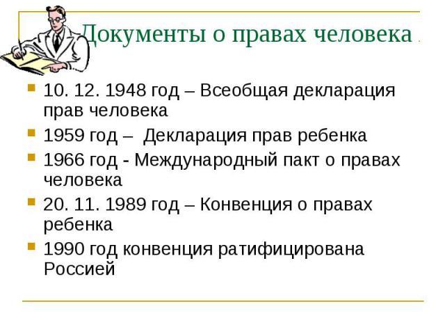 Документы о правах человека 10. 12. 1948 год – Всеобщая декларация прав человека 1959 год – Декларация прав ребенка 1966 год - Международный пакт о правах человека 20. 11. 1989 год – Конвенция о правах ребенка 1990 год конвенция ратифицирована Россией