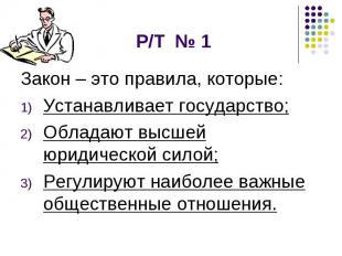 Р/Т № 1 Закон – это правила, которые: Устанавливает государство; Обладают высшей