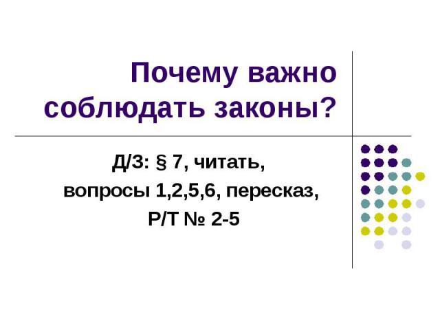 Почему важно соблюдать законы? Д/З: § 7, читать, вопросы 1,2,5,6, пересказ, Р/Т № 2-5