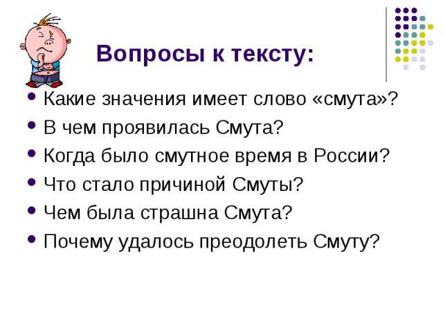 Вопросы к тексту: Какие значения имеет слово «смута»? В чем проявилась Смута? Когда было смутное время в России? Что стало причиной Смуты? Чем была страшна Смута? Почему удалось преодолеть Смуту?