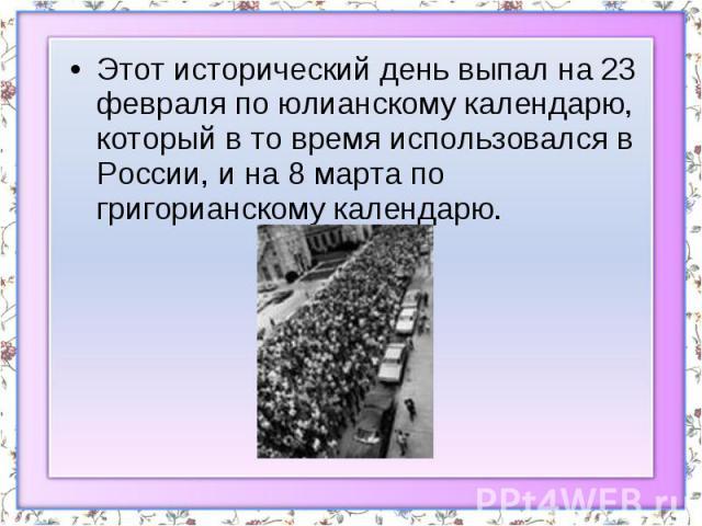 Этот исторический день выпал на 23 февраля по юлианскому календарю, который в то время использовался в России, и на 8 марта по григорианскому календарю.