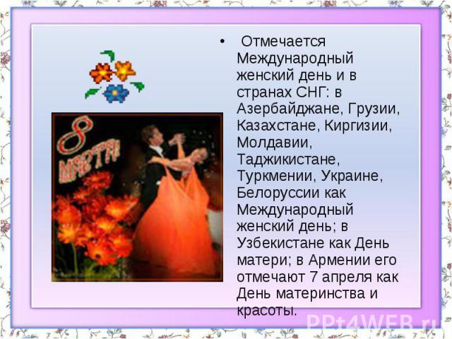 Отмечается Международный женский день и в странах СНГ: в Азербайджане, Грузии, Казахстане, Киргизии, Молдавии, Таджикистане, Туркмении, Украине, Белоруссии как Международный женский день; в Узбекистане как День матери; в Армении его отмечают 7 апре…