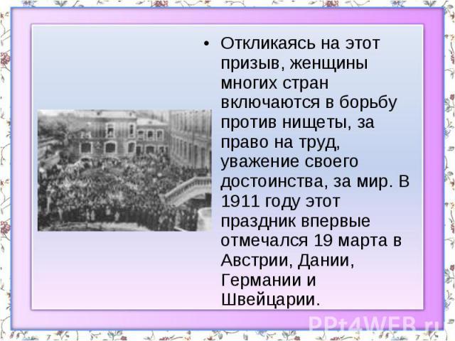 Откликаясь на этот призыв, женщины многих стран включаются в борьбу против нищеты, за право на труд, уважение своего достоинства, за мир. В 1911 году этот праздник впервые отмечался 19 марта в Австрии, Дании, Германии и Швейцарии.