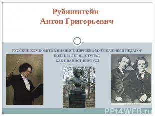 Рубинштейн Антон Григорьевич Русский композитор, пианист, дирижёр, музыкальный п