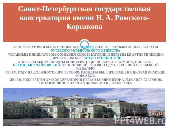 Санкт-Петербургская государственная консерватория имени Н. А. Римского-Корсакова Консерватория была основана в 1862 году на базе Музыкальных классов Русского музыкального общества Главным инициатором создания Консерватории и первым её артистическим …