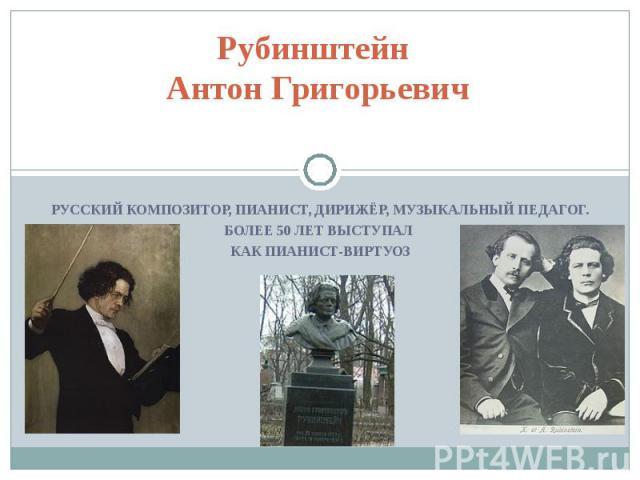 Рубинштейн Антон Григорьевич Русский композитор, пианист, дирижёр, музыкальный педагог. Более 50 лет выступал как пианист-виртуоз