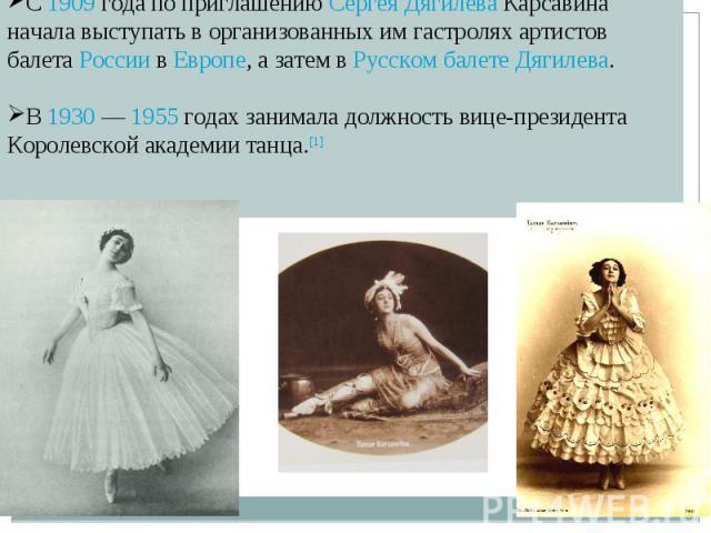 С 1909 года по приглашению Сергея Дягилева Карсавина начала выступать в организованных им гастролях артистов балета России в Европе, а затем в Русском балете Дягилева. В 1930 — 1955 годах занимала должность вице-президента Королевской академии танца.[1]