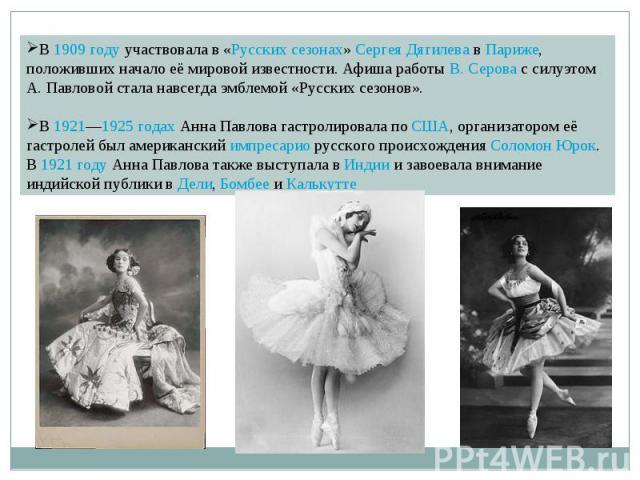 В 1909 году участвовала в «Русских сезонах» Сергея Дягилева в Париже, положивших начало её мировой известности. Афиша работы В. Серова с силуэтом А. Павловой стала навсегда эмблемой «Русских сезонов». В 1921—1925 годах Анна Павлова гастролировала по…