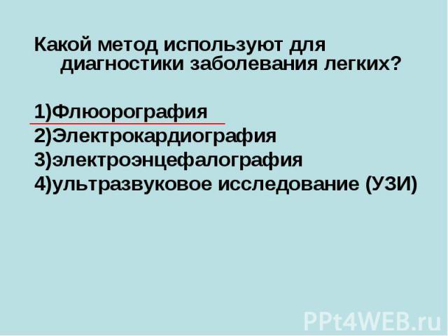 Какой метод используют для диагностики заболевания легких? 1)Флюорография 2)Электрокардиография 3)электроэнцефалография 4)ультразвуковое исследование (УЗИ)