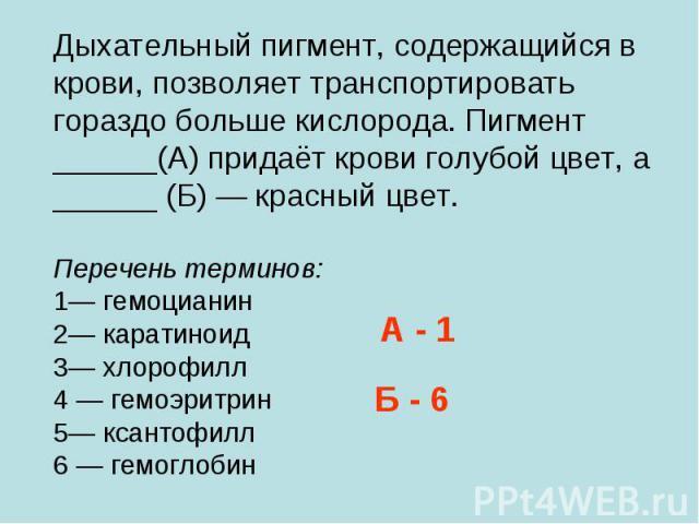 Дыхательный пигмент, содержащийся в крови, позволяет транспортировать гораздо больше кислорода. Пигмент ______(А) придаёт крови голубой цвет, а ______ (Б) — красный цвет. Перечень терминов: 1— гемоцианин 2— каратиноид 3— хлорофилл 4 — гемоэритрин 5—…