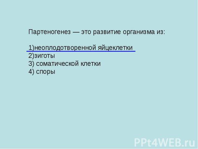 Партеногенез — это развитие организма из: 1)неоплодотворенной яйцеклетки 2)зиготы 3) соматической клетки 4) споры