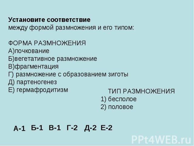 Установите соответствие между формой размножения и его типом: ФОРМА РАЗМНОЖЕНИЯ А)почкование Б)вегетативное размножение В)фрагментация Г) размножение с образованием зиготы Д) партеногенез Е) гермафродитизм ТИП РАЗМНОЖЕНИЯ 1) бесполое 2) половое