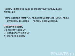 Какому критерию вида соответствует следующее описание: Homo sapiens имеет 23 пар