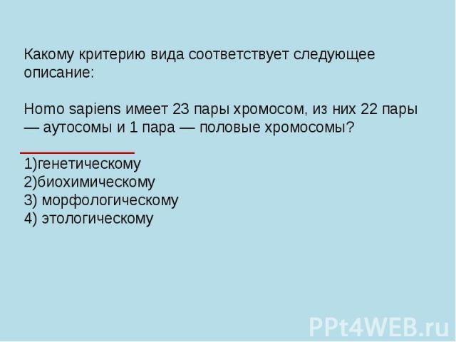 Какому критерию вида соответствует следующее описание: Homo sapiens имеет 23 пары хромосом, из них 22 пары — аутосомы и 1 пара — половые хромосомы? 1)генетическому 2)биохимическому 3) морфологическому 4) этологическому