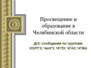 Просвещение и образование в Челябинской области Д/З: сообщения по группам: ЮУРГУ