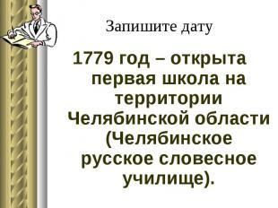 Запишите дату 1779 год – открыта первая школа на территории Челябинской области
