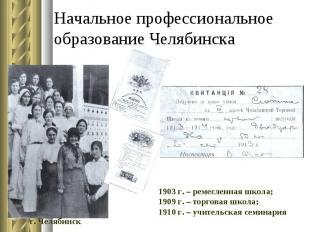 Начальное профессиональное образование Челябинска 1903 г. – ремесленная школа; 1