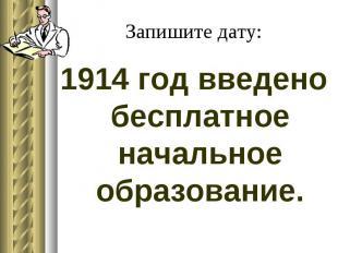 Запишите дату: 1914 год введено бесплатное начальное образование.