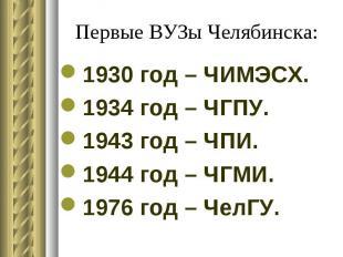 Первые ВУЗы Челябинска: 1930 год – ЧИМЭСХ. 1934 год – ЧГПУ. 1943 год – ЧПИ. 1944