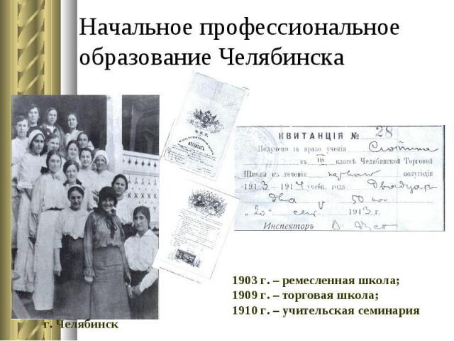 Начальное профессиональное образование Челябинска 1903 г. – ремесленная школа; 1909 г. – торговая школа; 1910 г. – учительская семинария