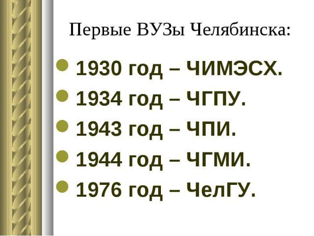 Первые ВУЗы Челябинска: 1930 год – ЧИМЭСХ. 1934 год – ЧГПУ. 1943 год – ЧПИ. 1944 год – ЧГМИ. 1976 год – ЧелГУ.