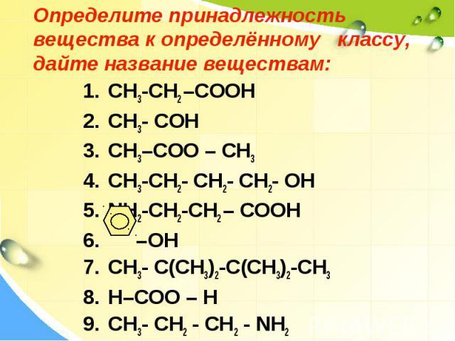 Определите принадлежность вещества к определённому классу, дайте название веществам: CH3-CH2 –COOH CH3- COH CH3–COO – CH3 CH3-CH2- CH2- CH2- OH NH2-CH2-CH2 – COOH –OH CH3- C(CH3)2-C(CH3)2-CH3 H–COO – H СH3- СН2 - СН2 - NH2