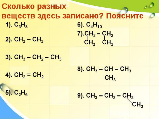 Сколько разных веществ здесь записано? Поясните 1). C3H8 2). CH3 – CH3 3). CH3 – CH2 – CH3 4). CH2 = CH2 5). C2H6 6). C4H10 7).CH2 – CH2 CH3 CH3 8). CH3 – CH – CH3 CH3 9). CH3 – CH2 – CH2 CH3