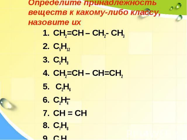 Определите принадлежность веществ к какому-либо классу, назовите их CH2=CH – CH2- CH3 C5H12 С5H8 CH2=CH – CH=CH2 C2H6 C2H4 СН = СН C7H8 C6H6