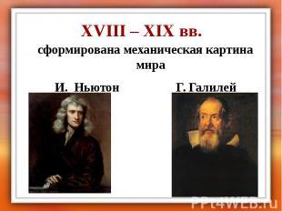 XVIII – XIX вв. сформирована механическая картина мира И. Ньютон Г. Галилей