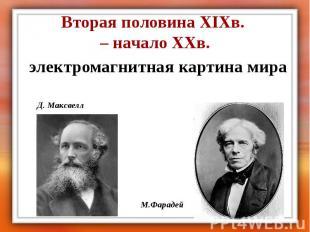 Вторая половина XIXв. – начало XXв. электромагнитная картина мира Д. Максвелл М.