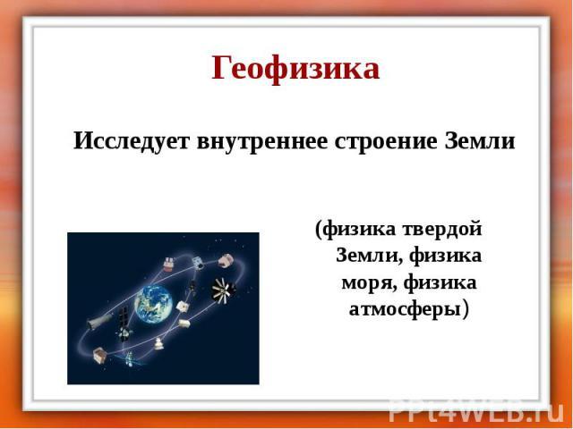 Геофизика Исследует внутреннее строение Земли (физика твердой Земли, физика моря, физика атмосферы)
