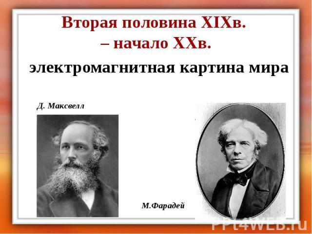 Вторая половина XIXв. – начало XXв. электромагнитная картина мира Д. Максвелл М.Фарадей