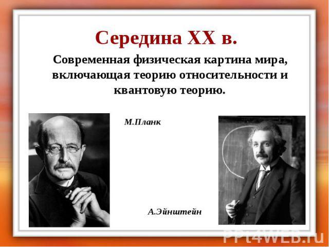 Середина XX в. Современная физическая картина мира, включающая теорию относительности и квантовую теорию.