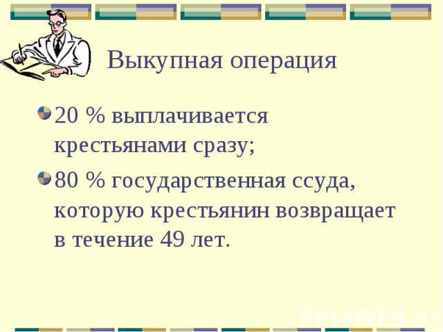 20 % выплачивается крестьянами сразу; 20 % выплачивается крестьянами сразу; 80 % государственная ссуда, которую крестьянин возвращает в течение 49 лет.