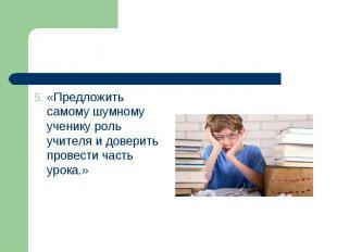 5. «Предложить самому шумному ученику роль учителя и доверить провести часть уро