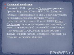 Чеченский конфликт В сентябре 1991 года люди Дудаева разгромили в Грозном Верхов