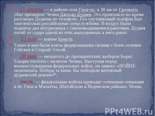 21 апреля — в районе села Гехи-чу. в 30 км от Грозного, убит президент Чечни Джо