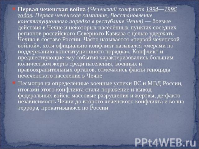Первая чеченская война {Чеченский конфликт 1994—1996 годов. Первая чеченская кампания, Восстановление конституционного порядка в республике Чечня) — боевые действия в Чечне и некоторых населённых пунктах соседних регионов российского Северного Кавка…