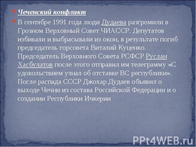 Чеченский конфликт В сентябре 1991 года люди Дудаева разгромили в Грозном Верховный Совет ЧИАССР. Депутатов избивали и выбрасывали из окон, в результате погиб председатель горсовета Виталий Куценко. Председатель Верховного Совета РСФСР Руслан Хасбул…