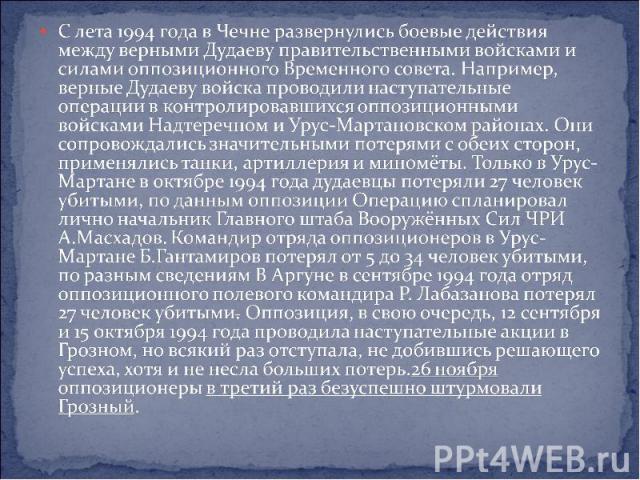 С лета 1994 года в Чечне развернулись боевые действия между верными Дудаеву правительственными войсками и силами оппозиционного Временного совета. Например, верные Дудаеву войска проводили наступательные операции в контролировавшихся оппозиционными …