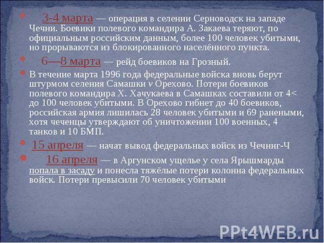 3-4 марта — операция в селении Серноводск на западе Чечни. Боевики полевого командира А. Закаева теряют, по официальным российским данным, более 100 человек убитыми, но прорываются из блокированного населённого пункта. 6—8 марта — рейд боевиков на Г…