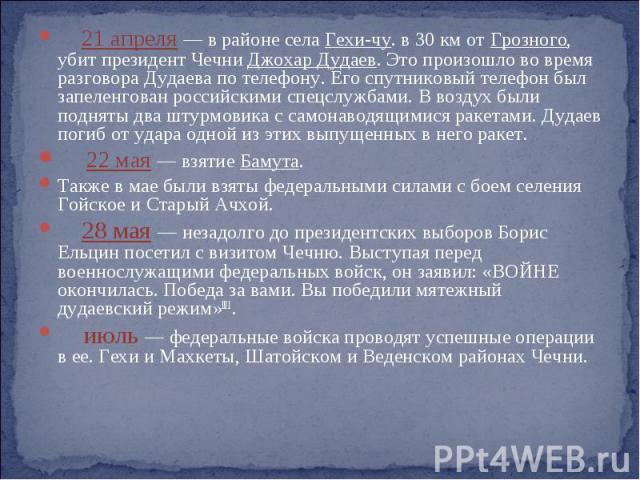 21 апреля — в районе села Гехи-чу. в 30 км от Грозного, убит президент Чечни Джохар Дудаев. Это произошло во время разговора Дудаева по телефону. Его спутниковый телефон был запеленгован российскими спецслужбами. В воздух были подняты два штурмовика…