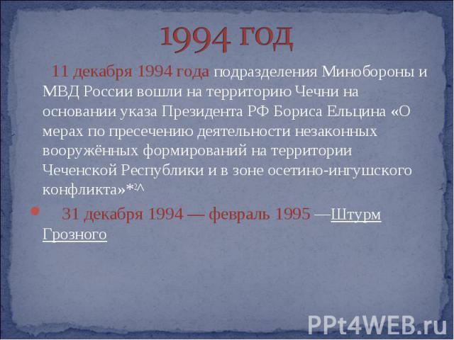 1994 год 11 декабря 1994 года подразделения Минобороны и МВД России вошли на территорию Чечни на основании указа Президента РФ Бориса Ельцина «О мерах по пресечению деятельности незаконных вооружённых формирований на территории Чеченской Республики …