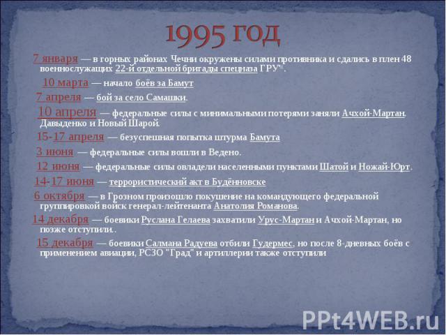 1995 год 7 января — в горных районах Чечни окружены силами противника и сдались в плен 48 военнослужащих 22-й отдельной бригады спецназа ГРУ'91. 10 марта — начало боёв за Бамут 7 апреля — бой за село Самашки. 10 апреля — федеральные силы с минимальн…