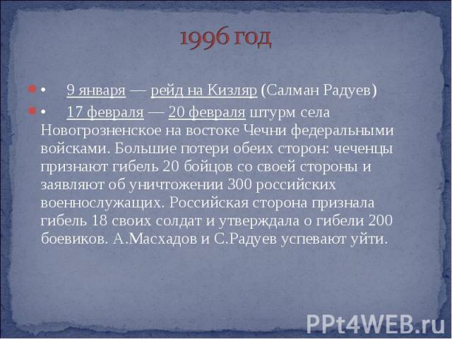 1996 год • 9 января — рейд на Кизляр (Салман Радуев) • 17 февраля — 20 февраля штурм села Новогрозненское на востоке Чечни федеральными войсками. Большие потери обеих сторон: чеченцы признают гибель 20 бойцов со своей стороны и заявляют об уничтожен…