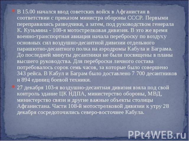 В 15.00 начался ввод советских войск в Афганистан в соответствии с приказом министра обороны СССР. Первыми переправились разведчики, а затем, под руководством генерала К. Кузьмина - 108-я мотострелковая дивизия. В это же время военно-транспортная ав…