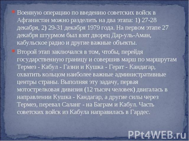 Военную операцию по введению советских войск в Афганистан можно разделить на два этапа: 1) 27-28 декабря, 2) 29-31 декабря 1979 года. На первом этапе 27 декабря штурмом был взят дворец Дар-уль-Аман, кабульское радио и другие важные объекты. Второй э…