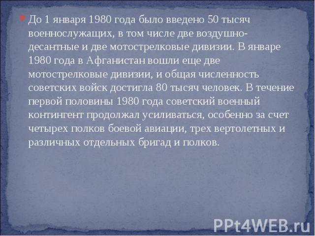 До 1 января 1980 года было введено 50 тысяч военнослужащих, в том числе две воздушно-десантные и две мотострелковые дивизии. В январе 1980 года в Афганистан вошли еще две мотострелковые дивизии, и общая численность советских войск достигла 80 тысяч …