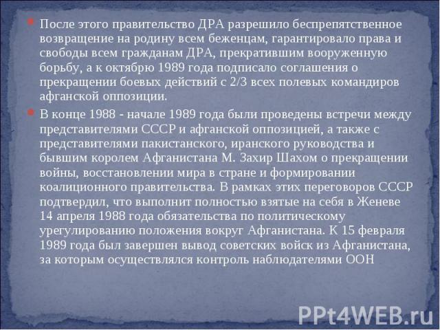 После этого правительство ДРА разрешило беспрепятственное возвращение на родину всем беженцам, гарантировало права и свободы всем гражданам ДРА, прекратившим вооруженную борьбу, а к октябрю 1989 года подписало соглашения о прекращении боевых действи…